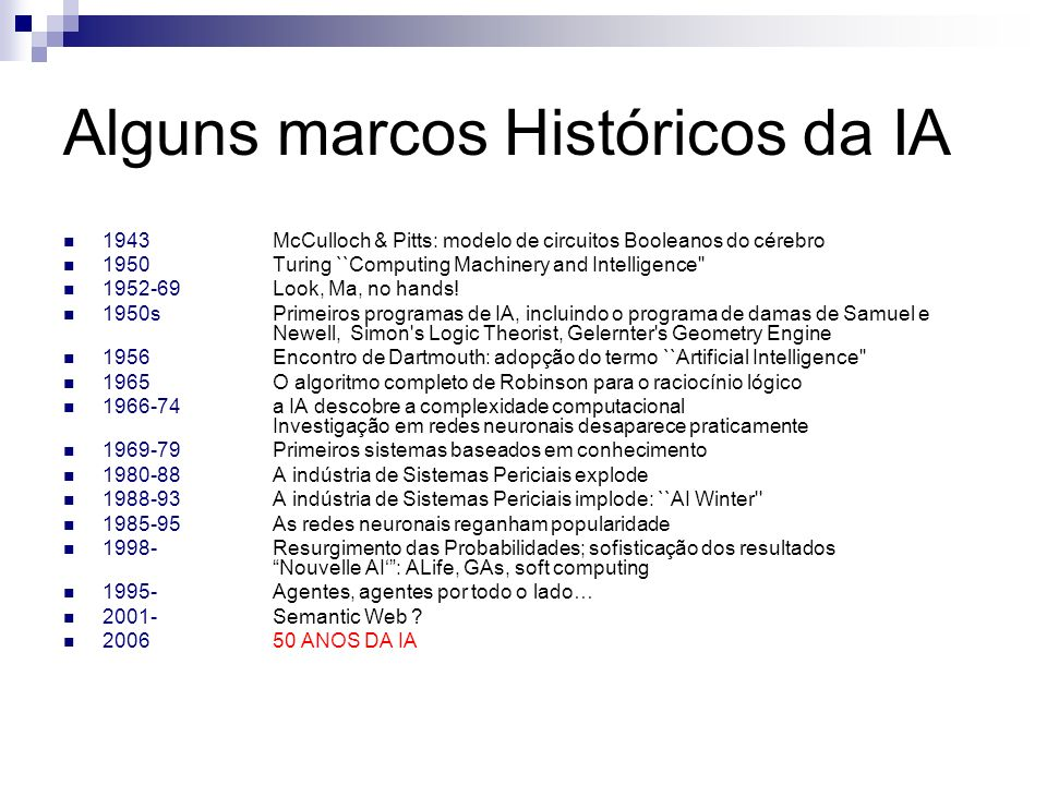 Alguns marcos Históricos da IA 1943McCulloch & Pitts: modelo de circuitos Booleanos do cérebro 1950Turing ``Computing Machinery and Intelligence'' 195