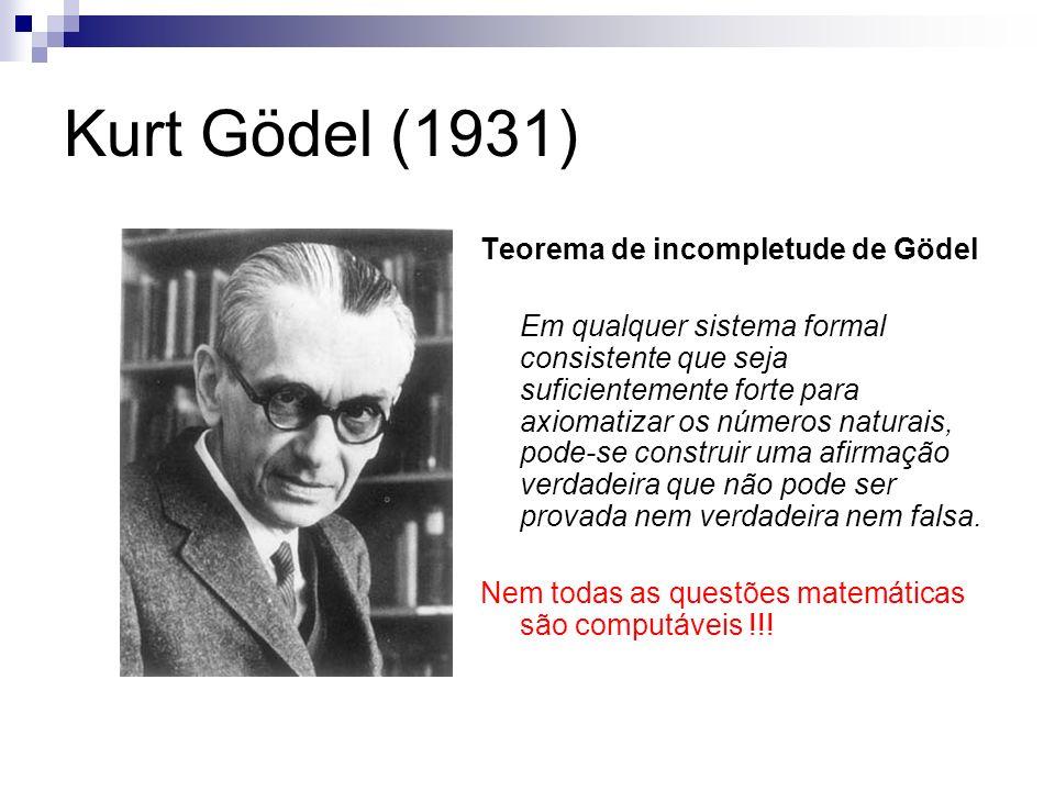 Kurt Gödel (1931) Teorema de incompletude de Gödel Em qualquer sistema formal consistente que seja suficientemente forte para axiomatizar os números n