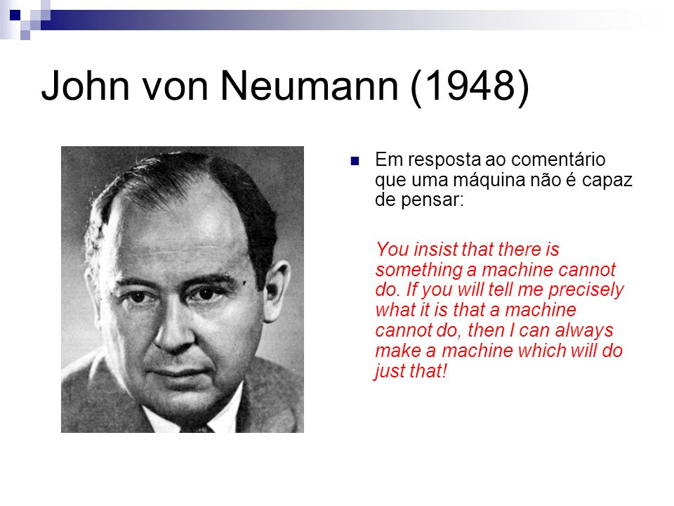 John von Neumann (1948) Em resposta ao comentário que uma máquina não é capaz de pensar: You insist that there is something a machine cannot do. If yo