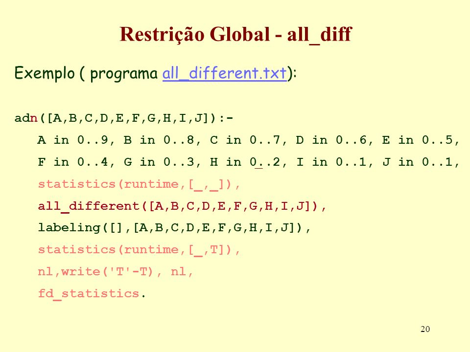 20 Restrição Global - all_diff Exemplo ( programa all_different.txt):all_different.txt adn([A,B,C,D,E,F,G,H,I,J]):- A in 0..9, B in 0..8, C in 0..7, D