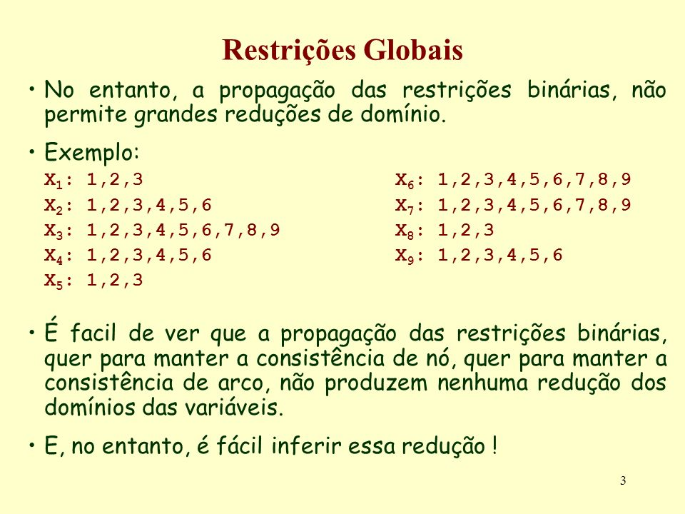 3 Restrições Globais No entanto, a propagação das restrições binárias, não permite grandes reduções de domínio. Exemplo: X 1 : 1,2,3X 6 : 1,2,3,4,5,6,