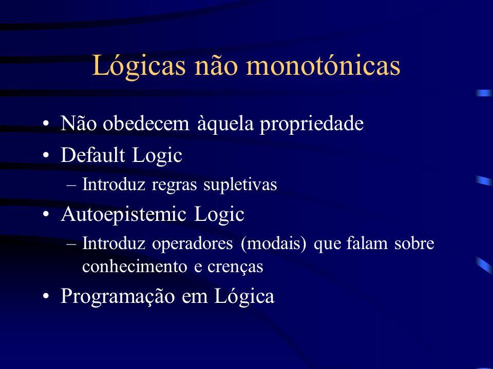 Lógicas não monotónicas Não obedecem àquela propriedade Default Logic –Introduz regras supletivas Autoepistemic Logic –Introduz operadores (modais) qu