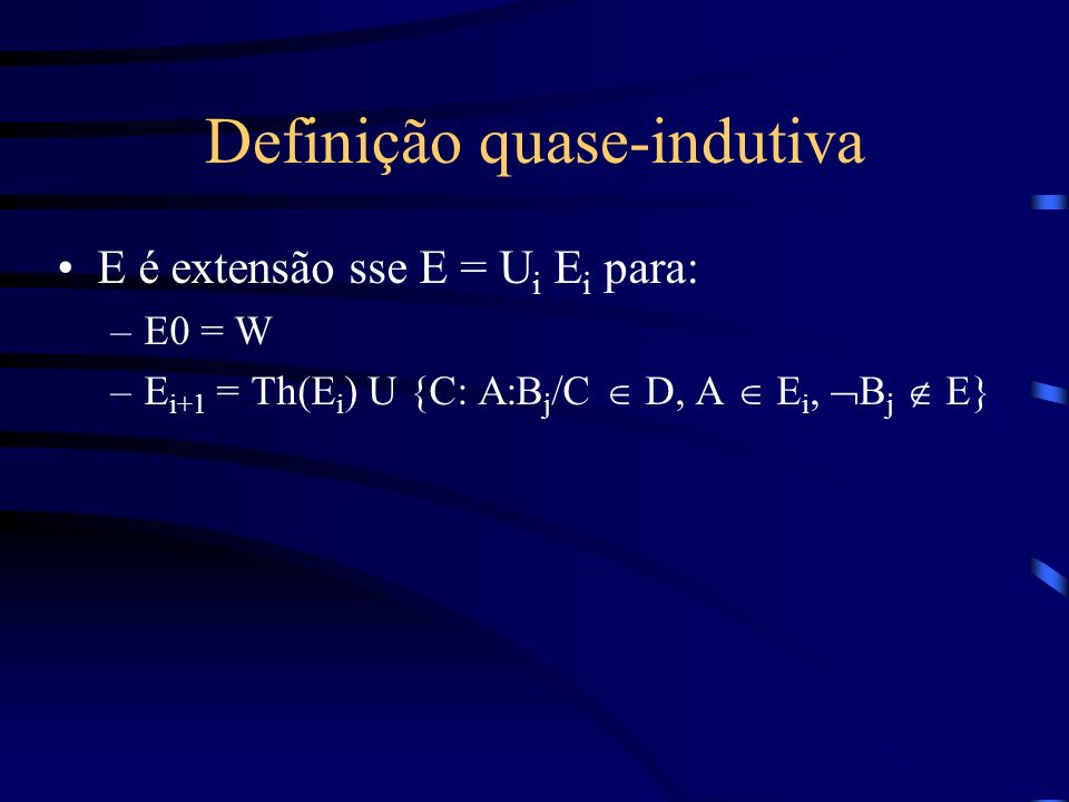 Definição quase-indutiva E é extensão sse E = U i E i para: –E0 = W –E i+1 = Th(E i ) U {C: A:B j /C D, A E i, B j E}