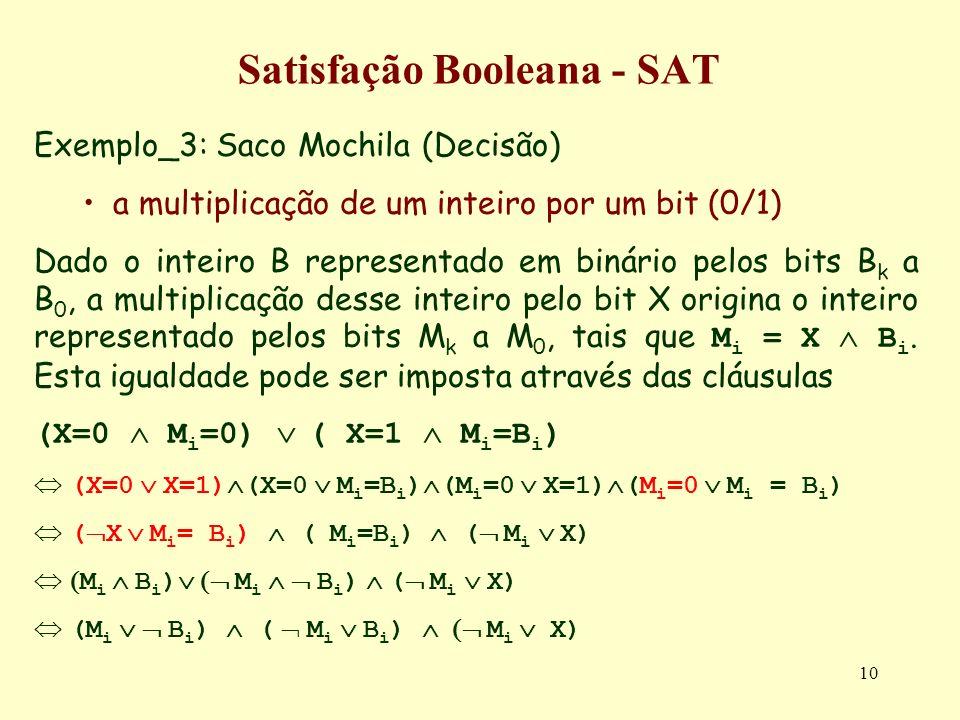 10 Satisfação Booleana - SAT Exemplo_3: Saco Mochila (Decisão) a multiplicação de um inteiro por um bit (0/1) Dado o inteiro B representado em binário pelos bits B k a B 0, a multiplicação desse inteiro pelo bit X origina o inteiro representado pelos bits M k a M 0, tais que M i = X B i.