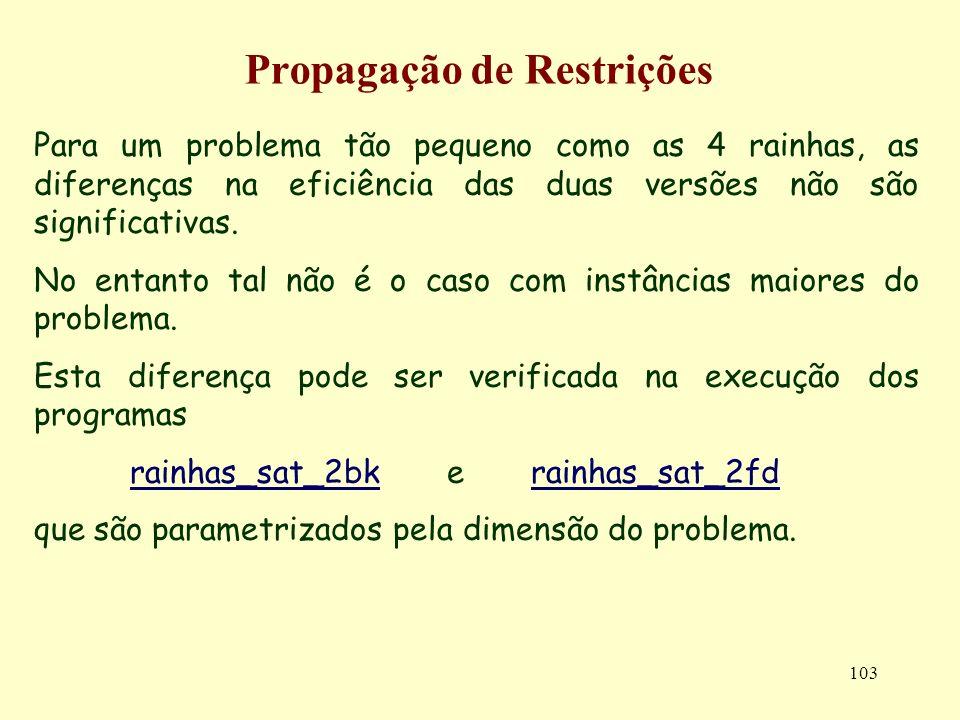 103 Propagação de Restrições Para um problema tão pequeno como as 4 rainhas, as diferenças na eficiência das duas versões não são significativas.