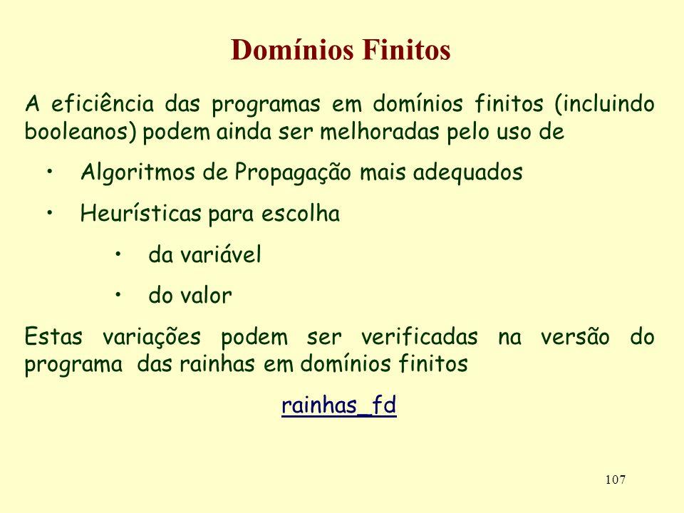107 Domínios Finitos A eficiência das programas em domínios finitos (incluindo booleanos) podem ainda ser melhoradas pelo uso de Algoritmos de Propagação mais adequados Heurísticas para escolha da variável do valor Estas variações podem ser verificadas na versão do programa das rainhas em domínios finitos rainhas_fd