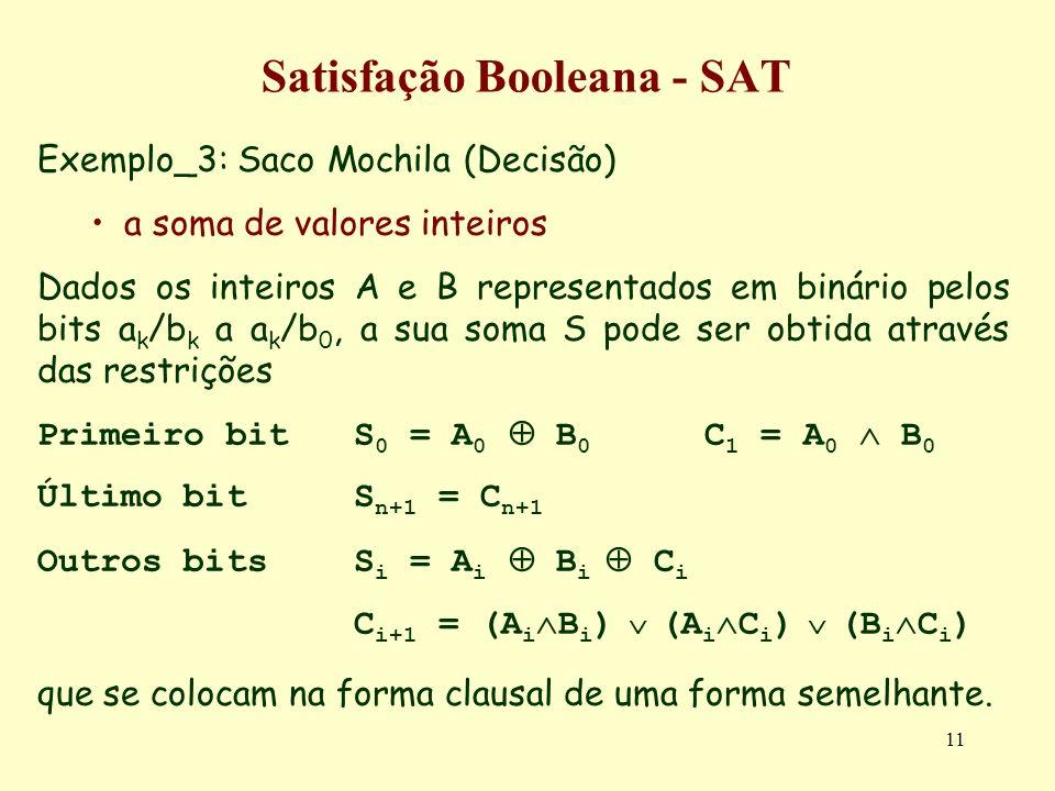 11 Satisfação Booleana - SAT Exemplo_3: Saco Mochila (Decisão) a soma de valores inteiros Dados os inteiros A e B representados em binário pelos bits a k /b k a a k /b 0, a sua soma S pode ser obtida através das restrições Primeiro bit S 0 = A 0 B 0 C 1 = A 0 B 0 Último bitS n+1 = C n+1 Outros bitsS i = A i B i C i C i+1 = (A i B i ) (A i C i ) (B i C i ) que se colocam na forma clausal de uma forma semelhante.