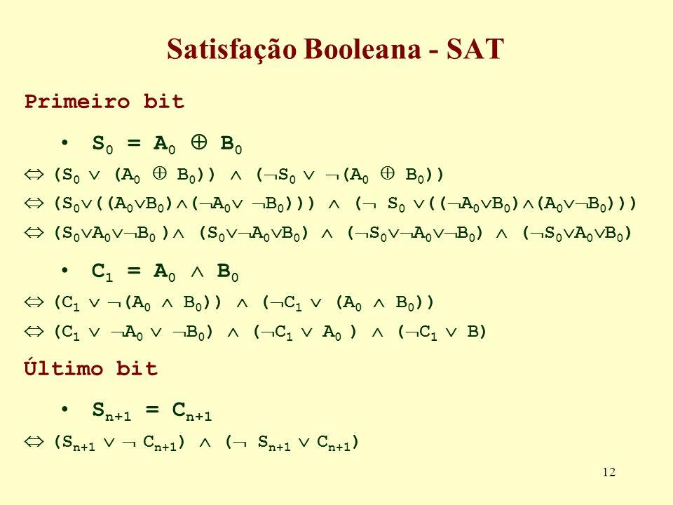 12 Satisfação Booleana - SAT Primeiro bit S 0 = A 0 B 0 (S 0 (A 0 B 0 )) ( S 0 (A 0 B 0 )) (S 0 ((A 0 B 0 ) ( A 0 B 0 ))) ( S 0 (( A 0 B 0 ) (A 0 B 0 ))) (S 0 A 0 B 0 ) (S 0 A 0 B 0 ) ( S 0 A 0 B 0 ) ( S 0 A 0 B 0 ) C 1 = A 0 B 0 (C 1 (A 0 B 0 )) ( C 1 (A 0 B 0 )) (C 1 A 0 B 0 ) ( C 1 A 0 ) ( C 1 B) Último bit S n+1 = C n+1 (S n+1 C n+1 ) ( S n+1 C n+1 )