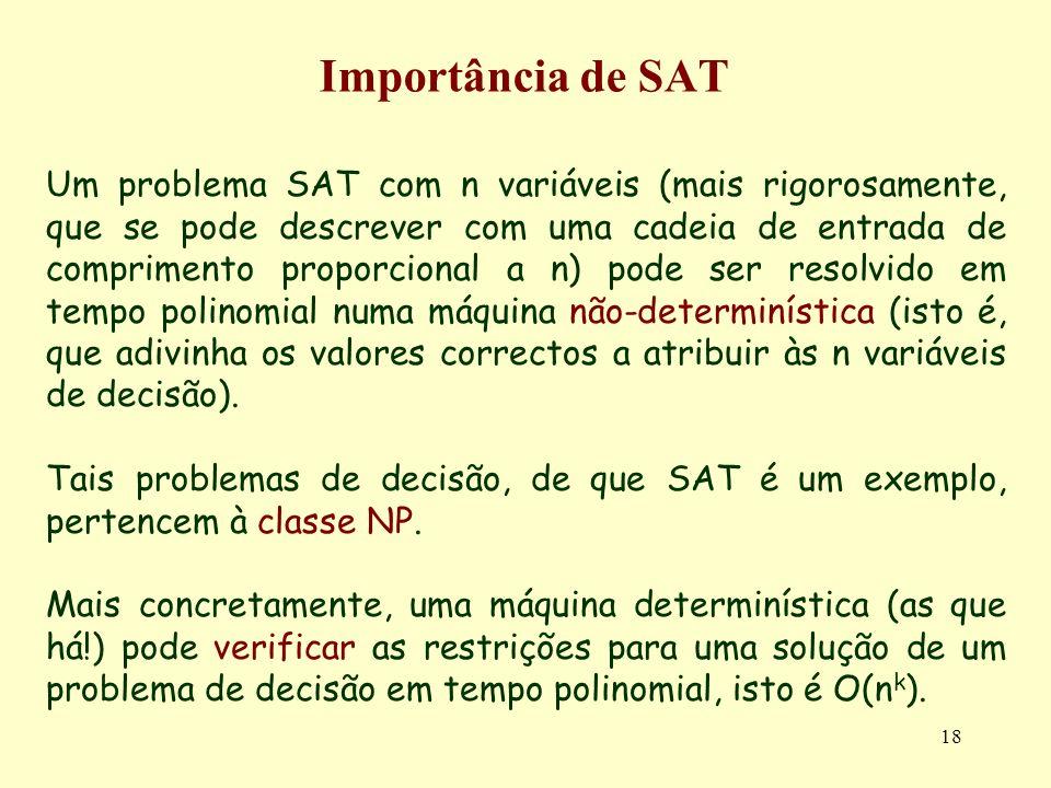 18 Importância de SAT Um problema SAT com n variáveis (mais rigorosamente, que se pode descrever com uma cadeia de entrada de comprimento proporcional