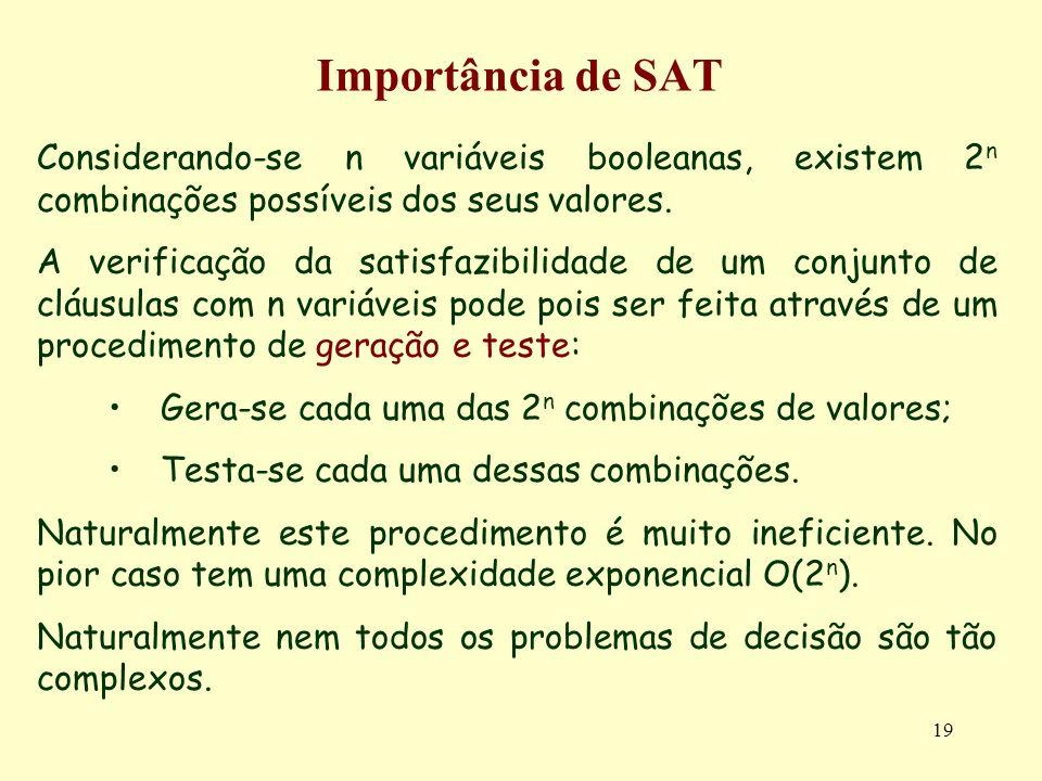 19 Importância de SAT Considerando-se n variáveis booleanas, existem 2 n combinações possíveis dos seus valores. A verificação da satisfazibilidade de