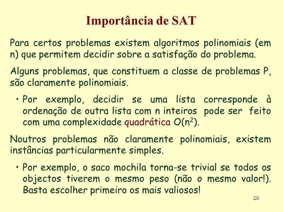 20 Importância de SAT Para certos problemas existem algoritmos polinomiais (em n) que permitem decidir sobre a satisfação do problema. Alguns problema