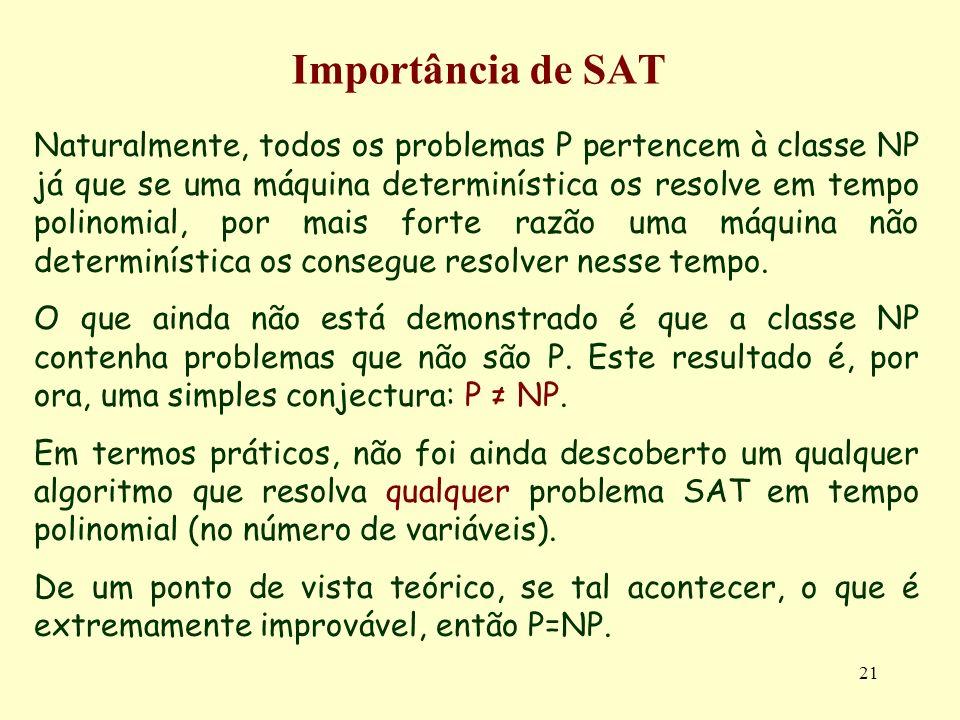 21 Importância de SAT Naturalmente, todos os problemas P pertencem à classe NP já que se uma máquina determinística os resolve em tempo polinomial, por mais forte razão uma máquina não determinística os consegue resolver nesse tempo.