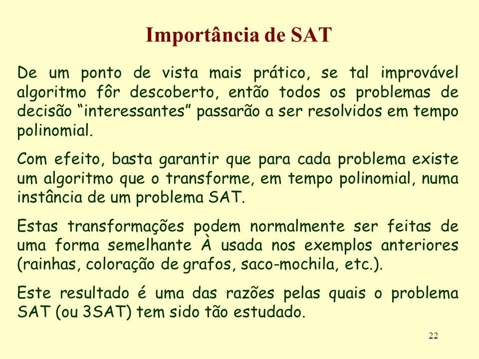 22 Importância de SAT De um ponto de vista mais prático, se tal improvável algoritmo fôr descoberto, então todos os problemas de decisão interessantes passarão a ser resolvidos em tempo polinomial.