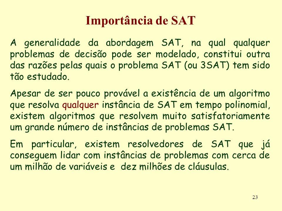 23 Importância de SAT A generalidade da abordagem SAT, na qual qualquer problemas de decisão pode ser modelado, constitui outra das razões pelas quais o problema SAT (ou 3SAT) tem sido tão estudado.