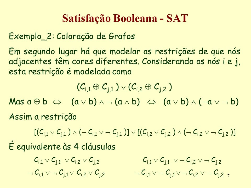 7 Satisfação Booleana - SAT Exemplo_2: Coloração de Grafos Em segundo lugar há que modelar as restrições de que nós adjacentes têm cores diferentes. C