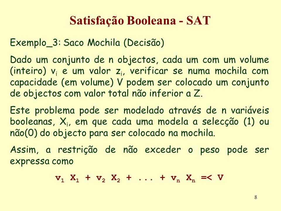 8 Satisfação Booleana - SAT Exemplo_3: Saco Mochila (Decisão) Dado um conjunto de n objectos, cada um com um volume (inteiro) v i e um valor z i, veri