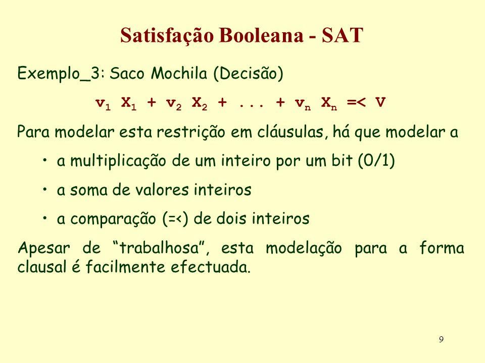 9 Satisfação Booleana - SAT Exemplo_3: Saco Mochila (Decisão) v 1 X 1 + v 2 X 2 +... + v n X n =< V Para modelar esta restrição em cláusulas, há que m