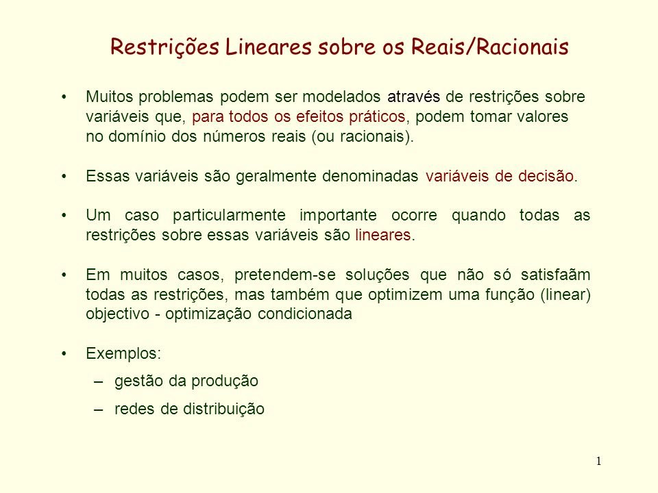 1 Restrições Lineares sobre os Reais/Racionais Muitos problemas podem ser modelados através de restrições sobre variáveis que, para todos os efeitos práticos, podem tomar valores no domínio dos números reais (ou racionais).