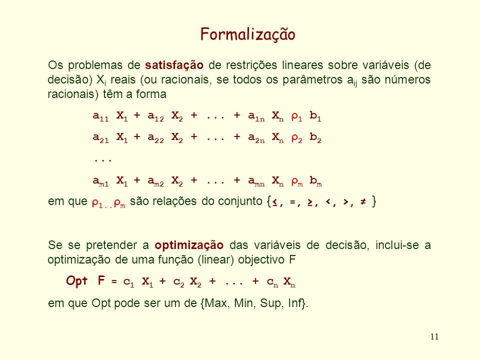 11 Formalização Os problemas de satisfação de restrições lineares sobre variáveis (de decisão) X i reais (ou racionais, se todos os parâmetros a ij são números racionais) têm a forma a 11 X 1 + a 12 X 2 +...
