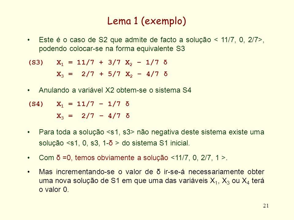 21 Lema 1 (exemplo) Este é o caso de S2 que admite de facto a solução, podendo colocar-se na forma equivalente S3 (S3)X 1 = 11/7 + 3/7 X 2 – 1/7 δ X 3 = 2/7 + 5/7 X 2 – 4/7 δ Anulando a variável X2 obtem-se o sistema S4 (S4)X 1 = 11/7 – 1/7 δ X 3 = 2/7 – 4/7 δ Para toda a solução não negativa deste sistema existe uma solução do sistema S1 inicial.