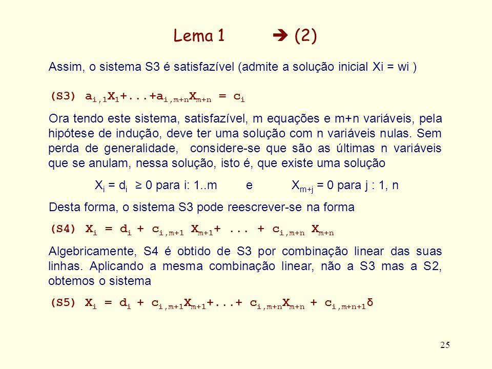 25 Lema 1 (2) Assim, o sistema S3 é satisfazível (admite a solução inicial Xi = wi ) (S3) a i,1 X 1 +...+a i,m+n X m+n = c i Ora tendo este sistema, satisfazível, m equações e m+n variáveis, pela hipótese de indução, deve ter uma solução com n variáveis nulas.