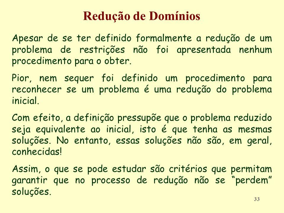 33 Redução de Domínios Apesar de se ter definido formalmente a redução de um problema de restrições não foi apresentada nenhum procedimento para o obter.