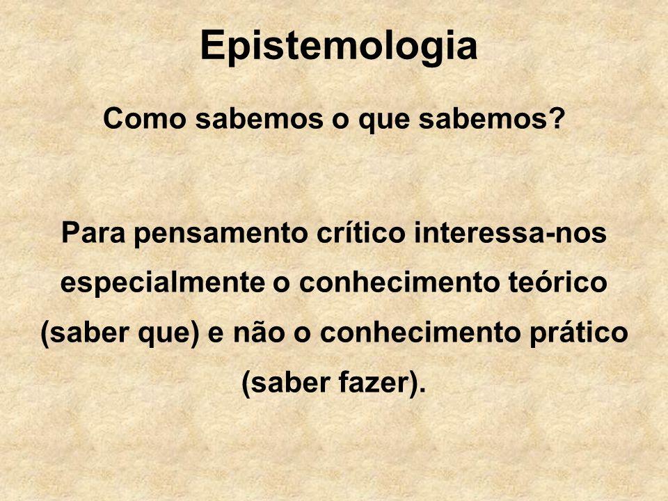 Epistemologia Como sabemos o que sabemos? Para pensamento crítico interessa-nos especialmente o conhecimento teórico (saber que) e não o conhecimento