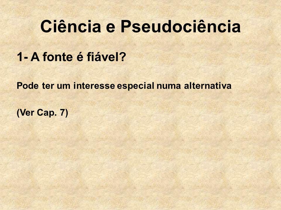 Ciência e Pseudociência 1- A fonte é fiável? Pode ter um interesse especial numa alternativa (Ver Cap. 7)
