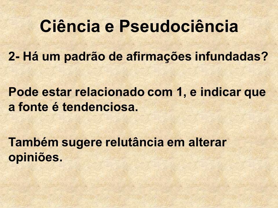 Ciência e Pseudociência 2- Há um padrão de afirmações infundadas? Pode estar relacionado com 1, e indicar que a fonte é tendenciosa. Também sugere rel