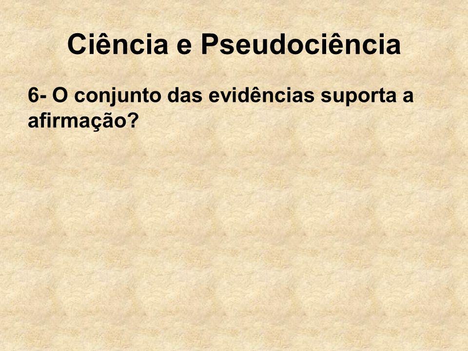 Ciência e Pseudociência 6- O conjunto das evidências suporta a afirmação?