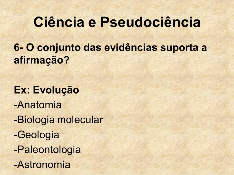 Ciência e Pseudociência 6- O conjunto das evidências suporta a afirmação? Ex: Evolução -Anatomia -Biologia molecular -Geologia -Paleontologia -Astrono