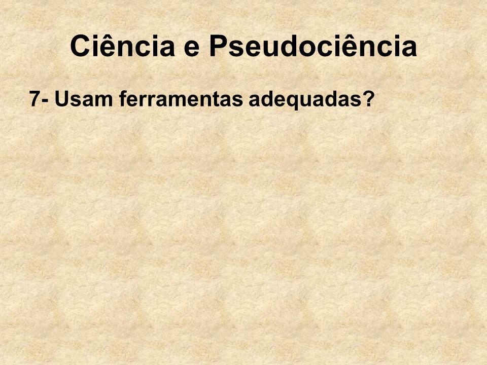 Ciência e Pseudociência 7- Usam ferramentas adequadas?
