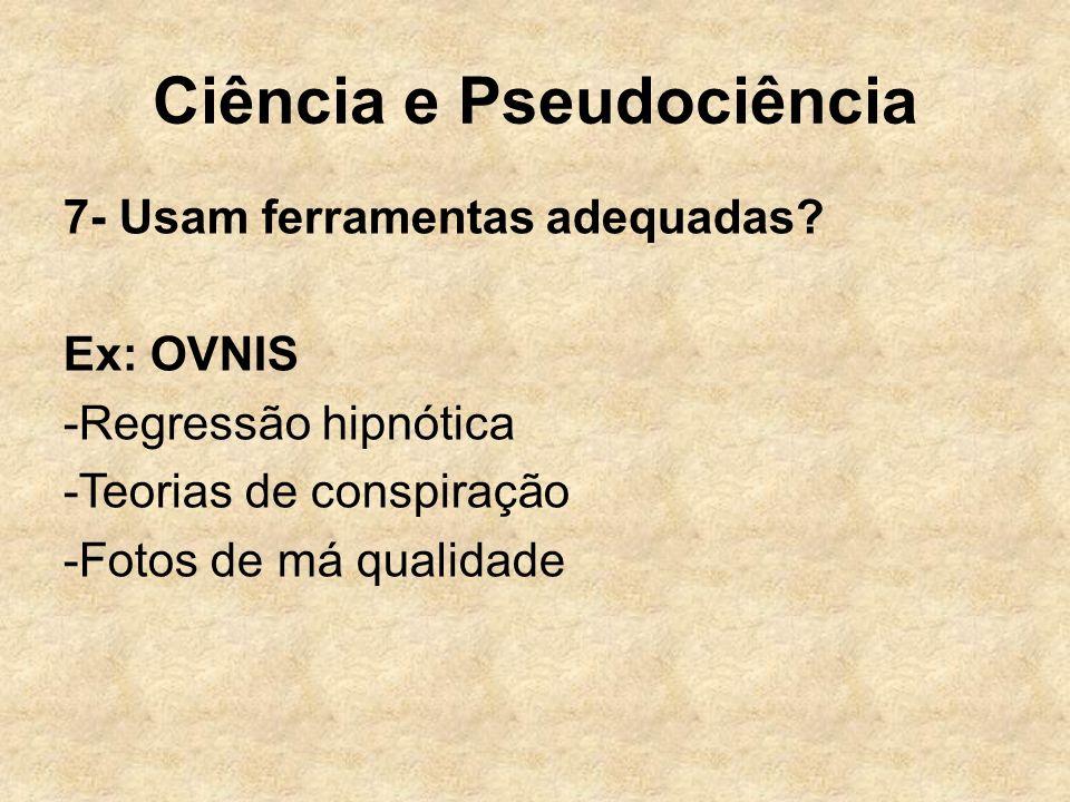 Ciência e Pseudociência 7- Usam ferramentas adequadas? Ex: OVNIS -Regressão hipnótica -Teorias de conspiração -Fotos de má qualidade