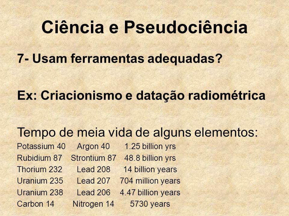 Ciência e Pseudociência 7- Usam ferramentas adequadas? Ex: Criacionismo e datação radiométrica Tempo de meia vida de alguns elementos: Potassium 40 Ar