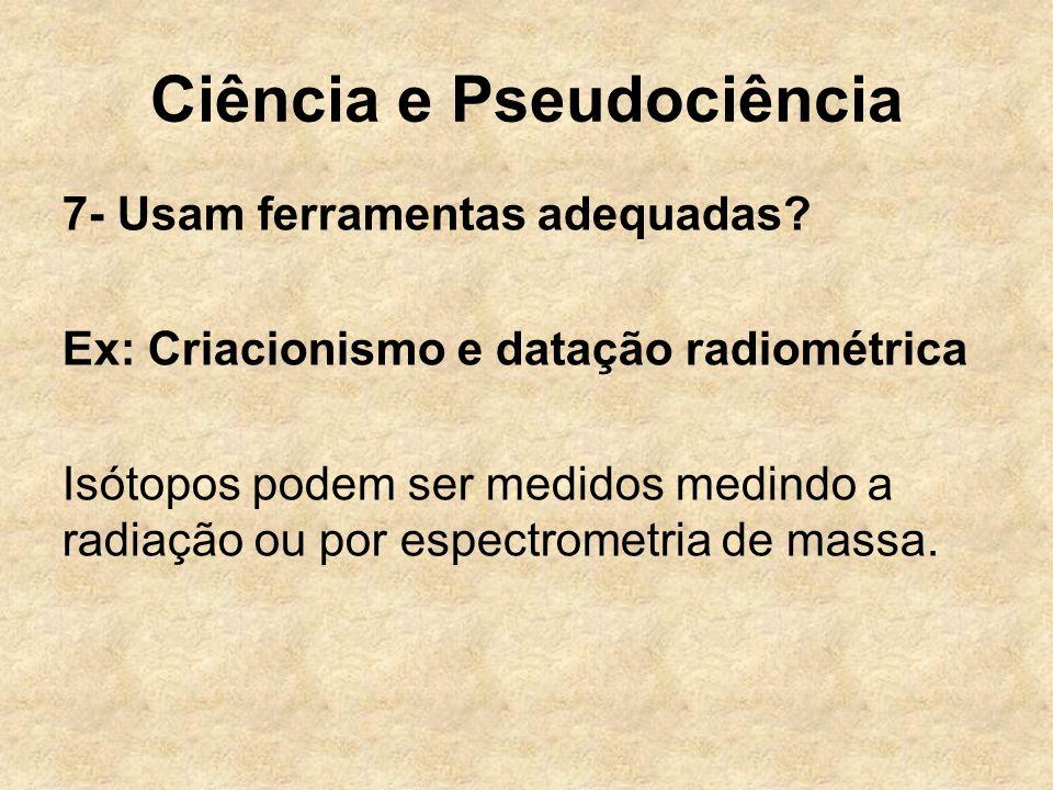 Ciência e Pseudociência 7- Usam ferramentas adequadas? Ex: Criacionismo e datação radiométrica Isótopos podem ser medidos medindo a radiação ou por es