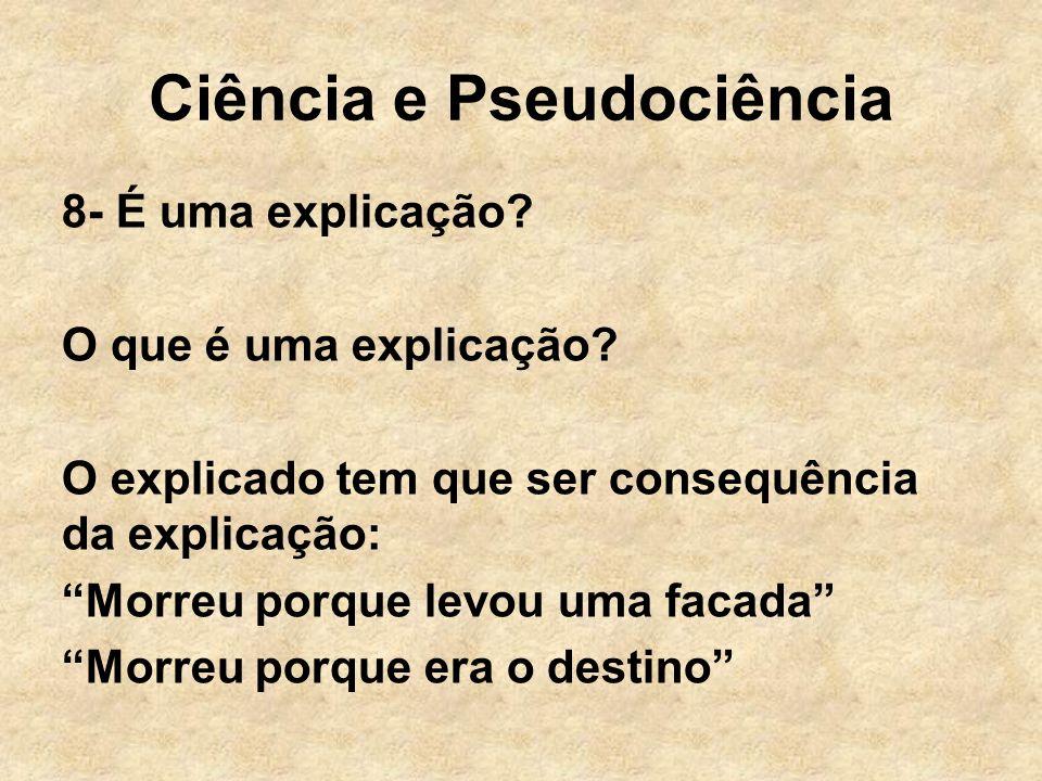 Ciência e Pseudociência 8- É uma explicação? O que é uma explicação? O explicado tem que ser consequência da explicação: Morreu porque levou uma facad