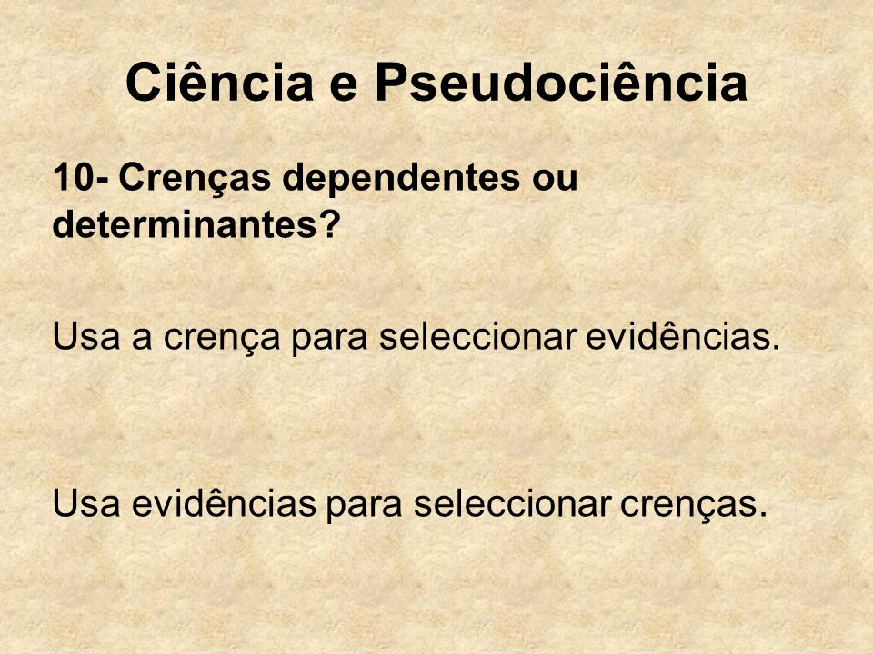 Ciência e Pseudociência 10- Crenças dependentes ou determinantes? Usa a crença para seleccionar evidências. Usa evidências para seleccionar crenças.