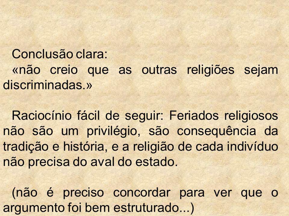 Conclusão clara: «não creio que as outras religiões sejam discriminadas.» Raciocínio fácil de seguir: Feriados religiosos não são um privilégio, são consequência da tradição e história, e a religião de cada indivíduo não precisa do aval do estado.