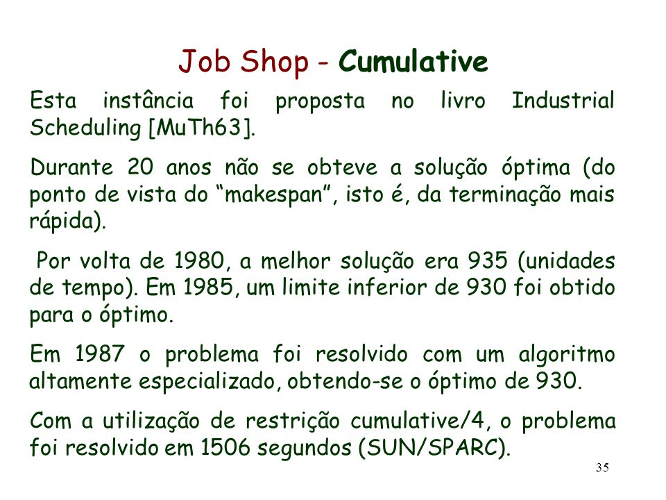 35 Job Shop - Cumulative Esta instância foi proposta no livro Industrial Scheduling [MuTh63]. Durante 20 anos não se obteve a solução óptima (do ponto
