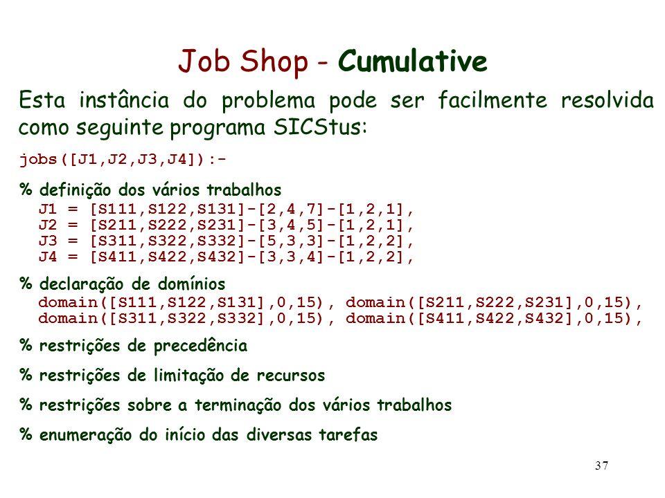 37 Job Shop - Cumulative Esta instância do problema pode ser facilmente resolvida como seguinte programa SICStus: jobs([J1,J2,J3,J4]):- % definição do