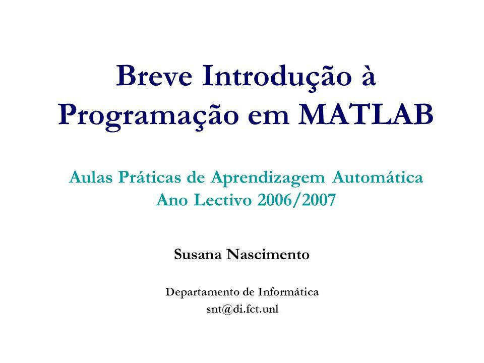 Breve Introdução à Programação em MATLAB Aulas Práticas de Aprendizagem Automática Ano Lectivo 2006/2007 Susana Nascimento Departamento de Informática snt@di.fct.unl