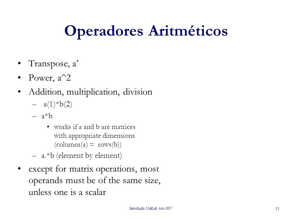 Introdução MatLab AA-0607 15 Operadores Aritméticos Transpose, a Power, a^2 Addition, multiplication, division – a(1)*b(2) –a*b works if a and b are m