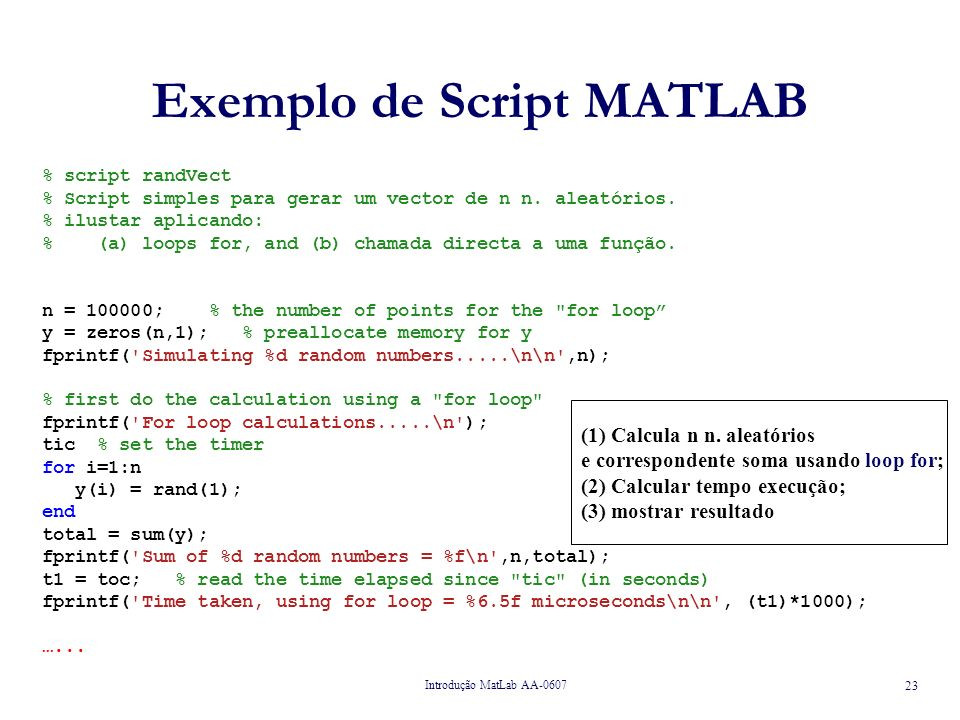 Introdução MatLab AA-0607 24 Exemplo de Script MATLAB ……… … % now do the calculation using vectorization fprintf( Vectorization calculations.....\n ); tic % reset the timer z = rand(n,1); total = sum(z); fprintf( Sum of %d random numbers = %f\n ,n,total); t2 = toc; % read the time elapsed since tic (in seconds) fprintf( Time taken, using vectorization = %6.5f microseconds\n , (t2)*1000); (1) Calcula n n.