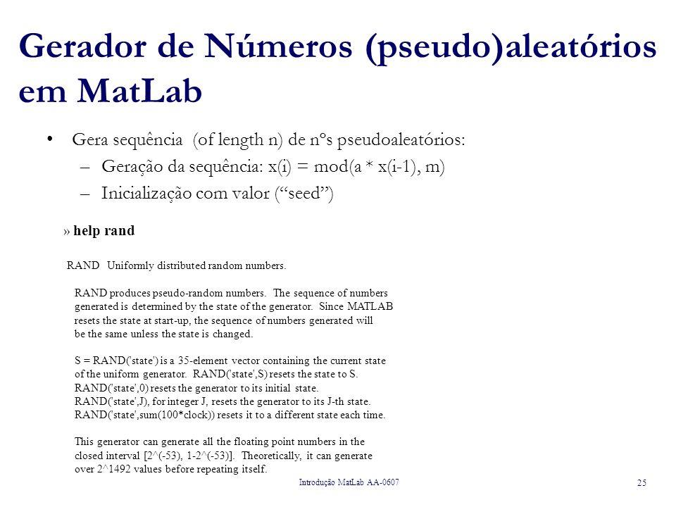 Introdução MatLab AA-0607 25 Gerador de Números (pseudo)aleatórios em MatLab Gera sequência (of length n) de nºs pseudoaleatórios: –Geração da sequência: x(i) = mod(a * x(i-1), m) –Inicialização com valor (seed) » help rand RAND Uniformly distributed random numbers.