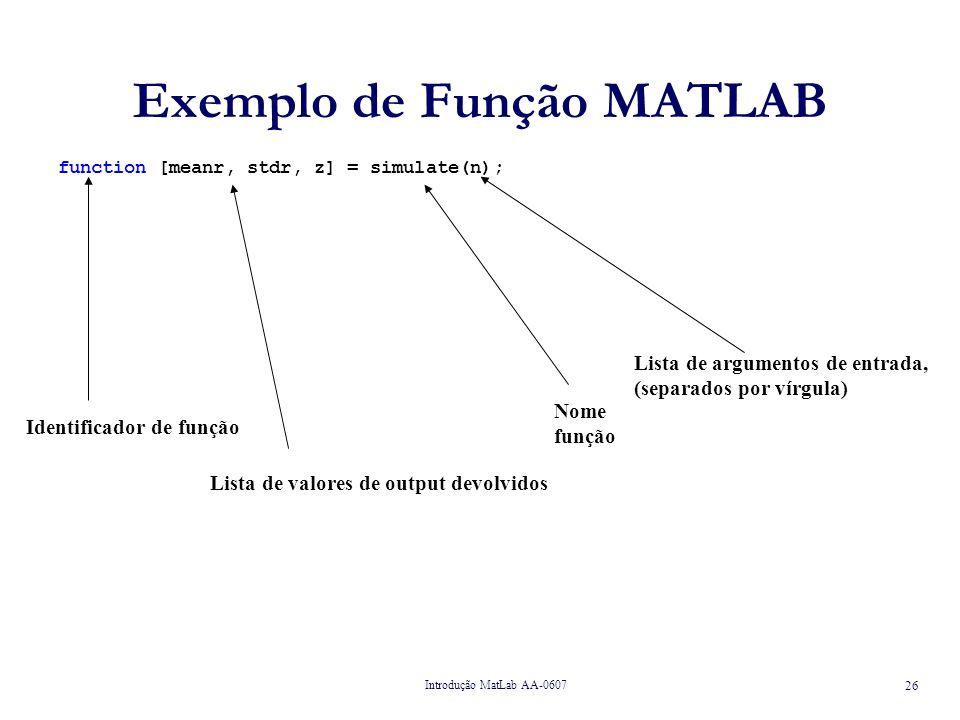 Introdução MatLab AA-0607 26 Exemplo de Função MATLAB function [meanr, stdr, z] = simulate(n); Identificador de função Lista de valores de output devolvidos Nome função Lista de argumentos de entrada, (separados por vírgula)