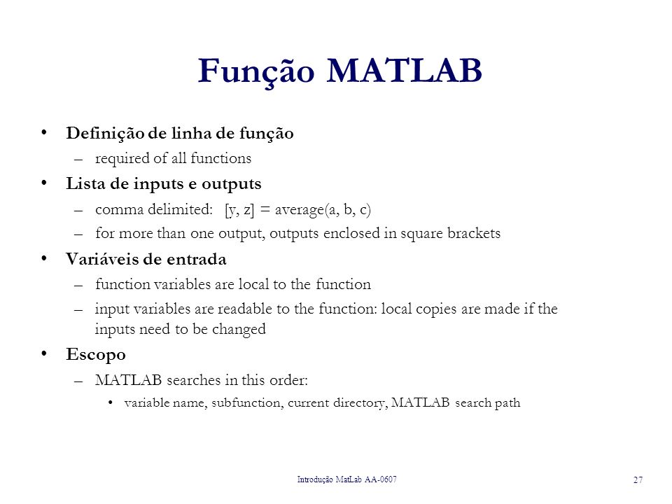 Introdução MatLab AA-0607 27 Função MATLAB Definição de linha de função –required of all functions Lista de inputs e outputs –comma delimited: [y, z] = average(a, b, c) –for more than one output, outputs enclosed in square brackets Variáveis de entrada –function variables are local to the function –input variables are readable to the function: local copies are made if the inputs need to be changed Escopo –MATLAB searches in this order: variable name, subfunction, current directory, MATLAB search path