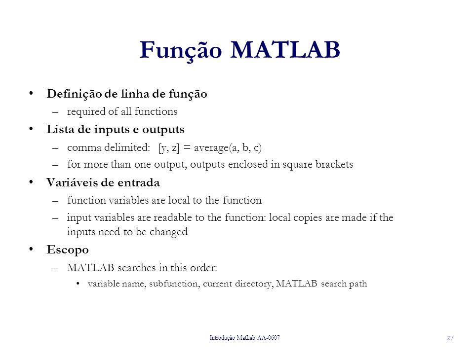 Introdução MatLab AA-0607 28 Exemplo de Função MATLAB function [meanr, stdr, z] = simulate(n); % % Função que simula um vector de n valores uniformemente distribuidos % calcula e devolve: média e desvio padrão dos números.