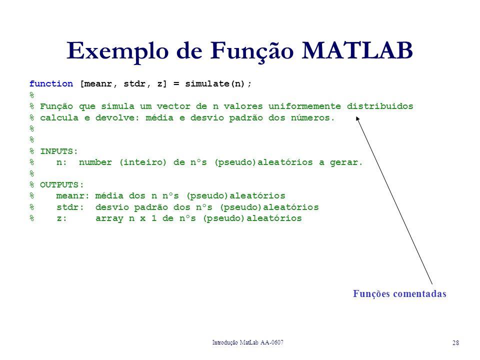 Introdução MatLab AA-0607 29 Exemplo de Função MATLAB function [meanr, stdr, z] = simulate(n); % % Função que simula um vector de n valores uniformemente distribuidos % calcula e devolve: média e desvio padrão dos números.