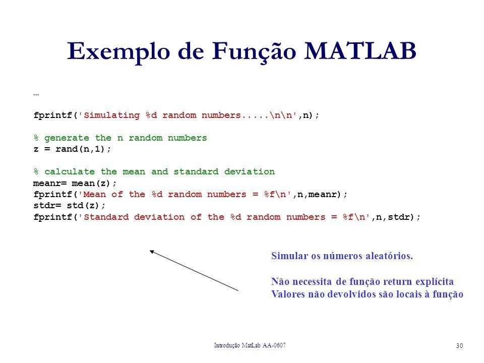 Introdução MatLab AA-0607 30 Exemplo de Função MATLAB … fprintf( Simulating %d random numbers.....\n\n ,n); % generate the n random numbers z = rand(n,1); % calculate the mean and standard deviation meanr= mean(z); fprintf( Mean of the %d random numbers = %f\n ,n,meanr); stdr= std(z); fprintf( Standard deviation of the %d random numbers = %f\n ,n,stdr); Simular os números aleatórios.