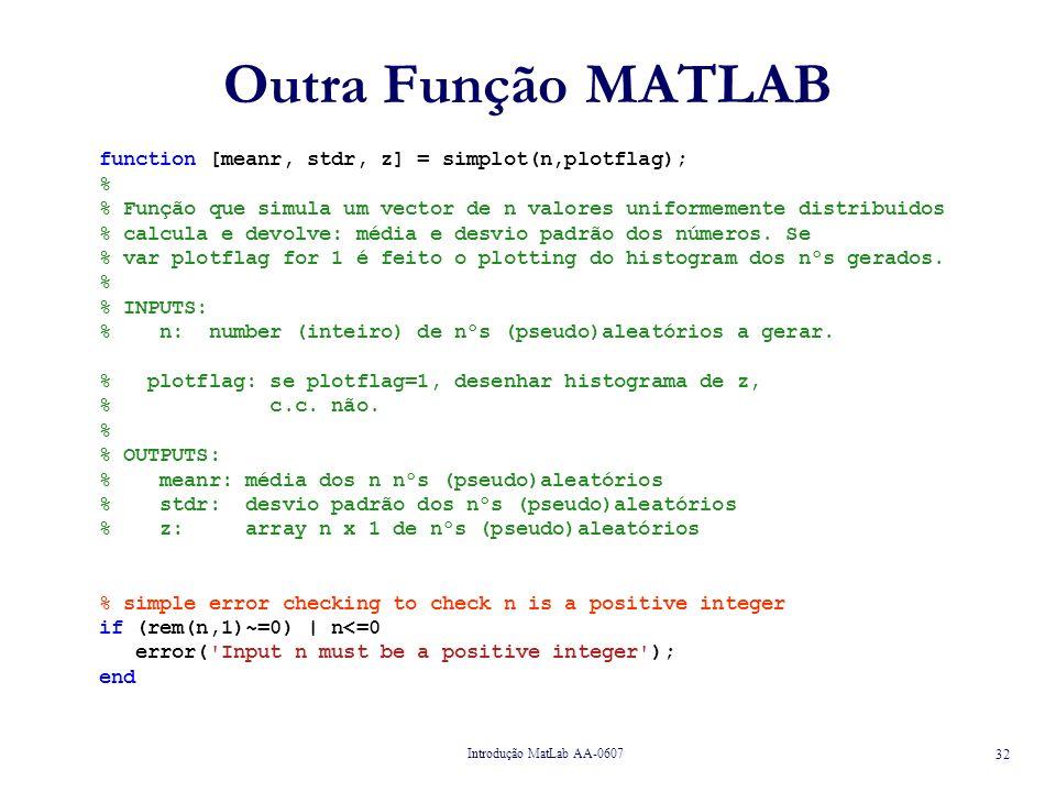 Introdução MatLab AA-0607 32 Outra Função MATLAB function [meanr, stdr, z] = simplot(n,plotflag); % % Função que simula um vector de n valores uniformemente distribuidos % calcula e devolve: média e desvio padrão dos números.
